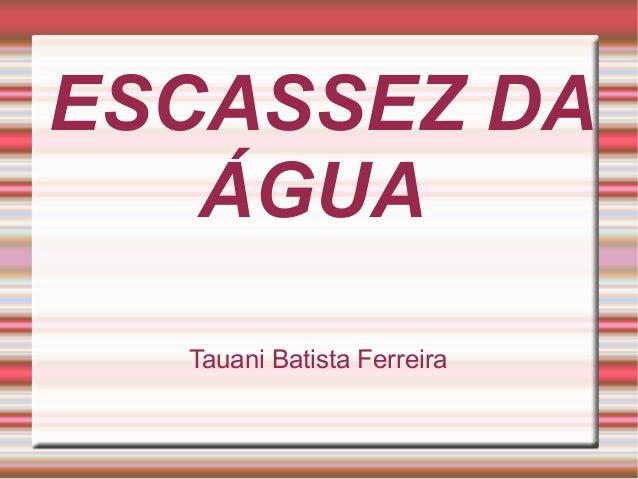 ESCASSEZ DA ÁGUA Tauani Batista Ferreira