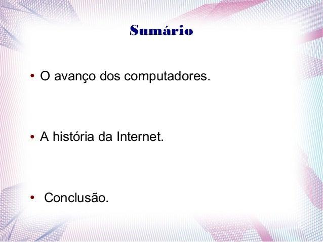 Sumário  ● O avanço dos computadores.  ● A história da Internet.  ● Conclusão.
