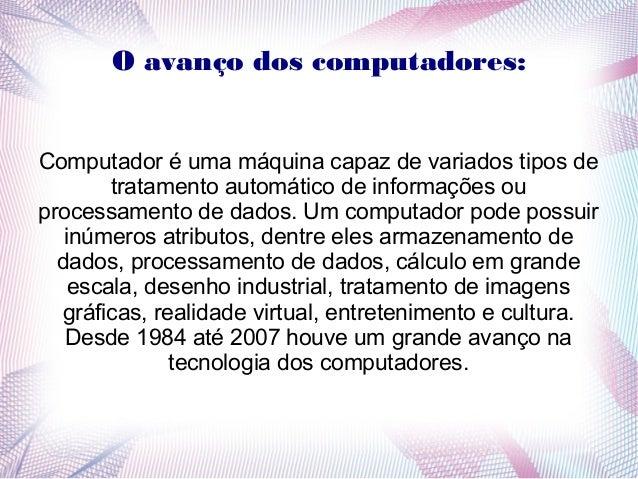 O avanço dos computadores:  Computador é uma máquina capaz de variados tipos de  tratamento automático de informações ou  ...