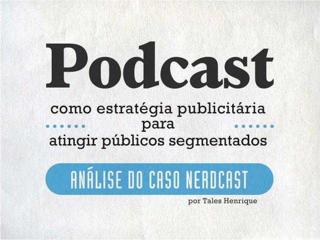 como estratégia publicitária ANÁLISE DO CASO NERDCAST por Tales Henrique para atingir públicos segmentados Podcastcomo est...
