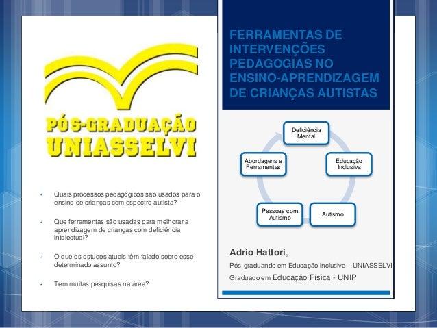FERRAMENTAS DE INTERVENÇÕES PEDAGOGIAS NO ENSINO-APRENDIZAGEM DE CRIANÇAS AUTISTAS Adrio Hattori, Pós-graduando em Educaçã...