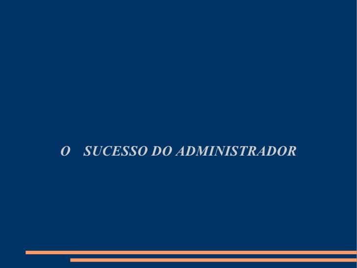 O sucesso do administrador O  SUCESSO DO ADMINISTRADOR