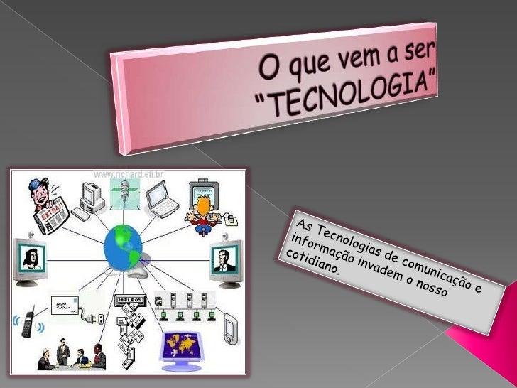"""O que vem a ser """"TECNOLOGIA""""<br />As Tecnologias de comunicação e informação invadem o nosso cotidiano.<br />"""
