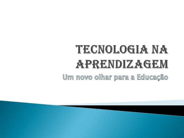 TECNOLOGIA NA APRENDIZAGEM<br />Um novo olhar para a Educação<br />