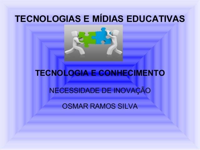 TECNOLOGIAS E MÍDIAS EDUCATIVAS   TECNOLOGIA E CONHECIMENTO      NECESSIDADE DE INOVAÇÃO        OSMAR RAMOS SILVA