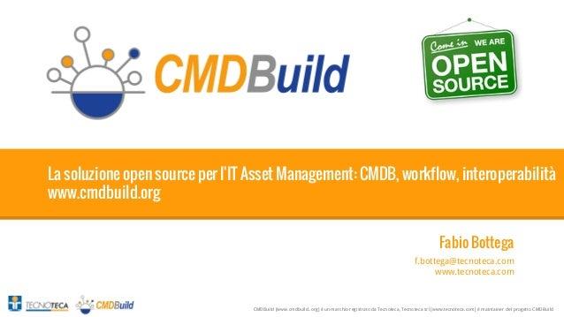1  La soluzione open source per l'IT Asset Management: CMDB, workflow, interoperabilità www.cmdbuild.org Fabio Bottega f.b...
