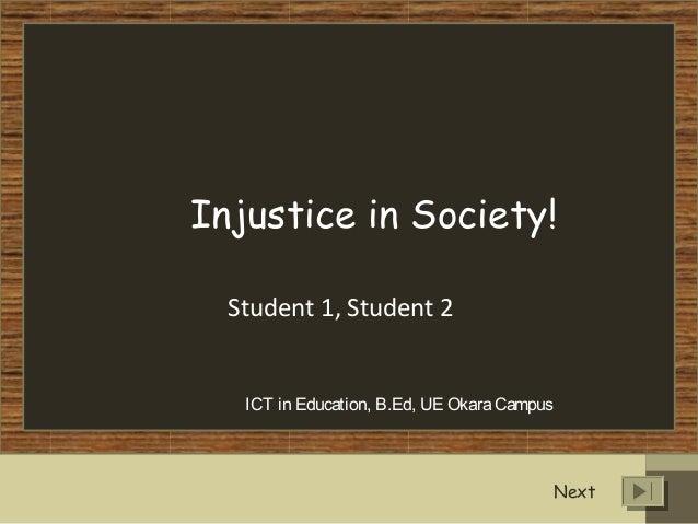 Injustice in Society! Student 1, Student 2 ICT in Education, B.Ed, UE OkaraCampus Next