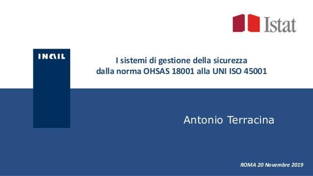 I sistemi di gestione della sicurezza dalla norma OHSAS 18001 alla UNI ISO 45001 ROMA 20 Novembre 2019 Antonio Terracina
