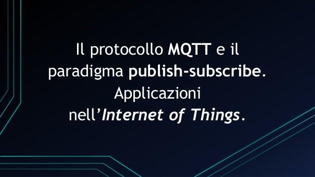 Il protocollo MQTT e il paradigma publish-subscribe. Applicazioni nell'Internet of Things.