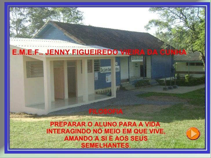 E.M.E.F.. JENNY FIGUEIREDO VIEIRA DA CUNHA FILOSOFIA PREPARAR O ALUNO PARA A VIDA  INTERAGINDO NO MEIO EM QUE VIVE, AMANDO...