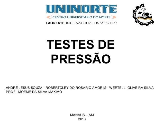 TESTES DE PRESSÃO MANAUS – AM 2013 ANDRÉ JESUS SOUZA - ROBERTCLEY DO ROSARIO AMORIM - WERTELLI OLIVEIRA SILVA PROF.: MOEME...