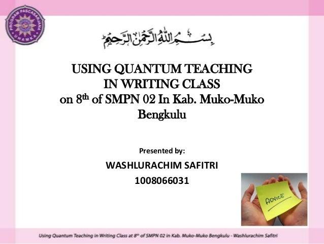 USING QUANTUM TEACHING IN WRITING CLASS on 8th of SMPN 02 In Kab. Muko-Muko Bengkulu Presented by:  WASHLURACHIM SAFITRI 1...
