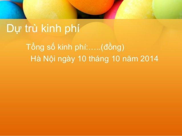 Dự trù kinh phí  Tổng số kinh phí:…..(đồng)  Hà Nội ngày 10 tháng 10 năm 2014