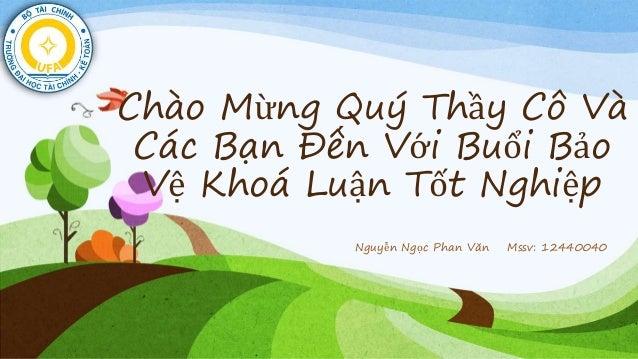 Chào Mừ ng Quý Thầy Cô Và Các Bạn Đến Vớ i Buổi Bảo Vệ Khoá Luận Tốt Nghiệp Nguyễn Ngọc Phan Văn Mssv: 12440040