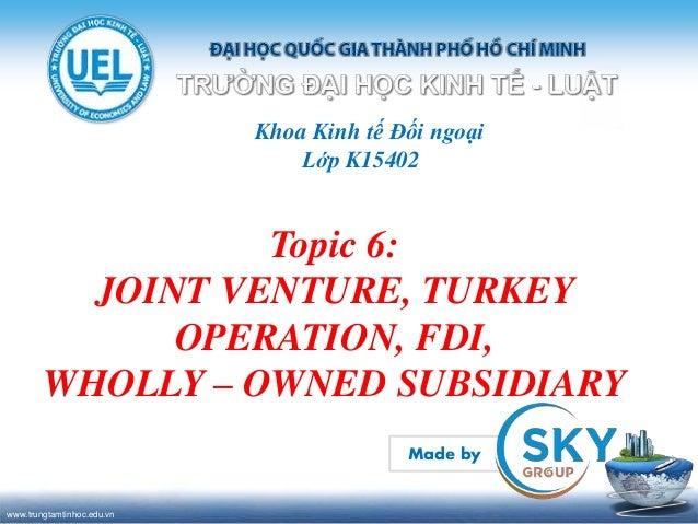 www.trungtamtinhoc.edu.vn Khoa Kinh tế Đối ngoại Lớp K15402 Topic 6: JOINT VENTURE, TURKEY OPERATION, FDI, WHOLLY – OWNED ...