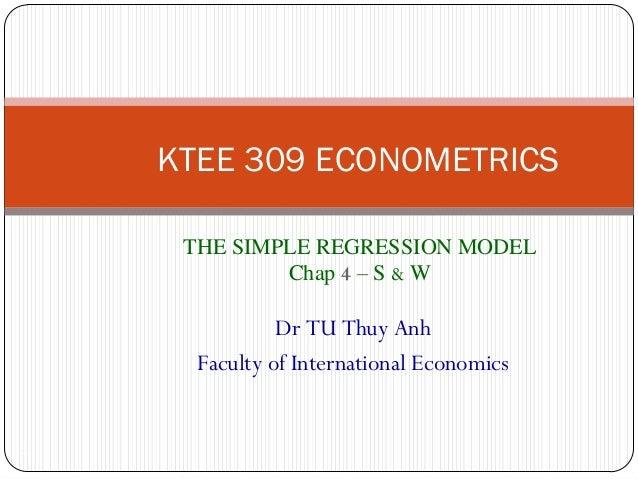 KTEE 309 ECONOMETRICSTHE SIMPLE REGRESSION MODELChap 4 – S & W1Dr TU Thuy AnhFaculty of International Economics