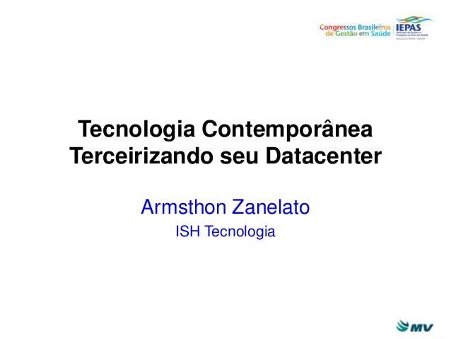 Tecnologia Contemporânea Terceirizando seu Datacenter Armsthon Zanelato ISH Tecnologia