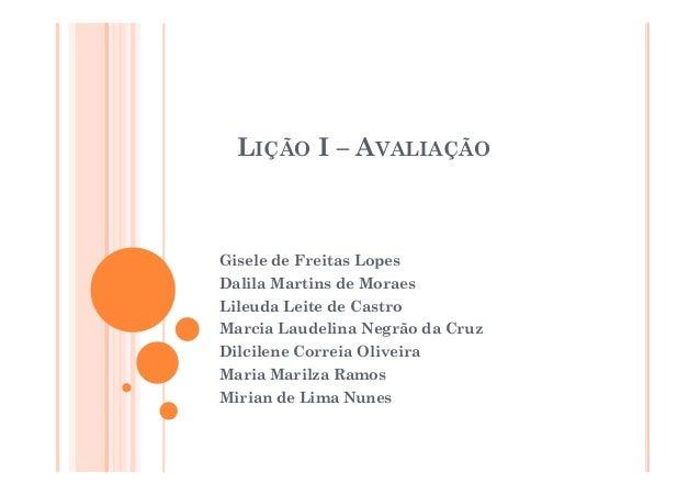 LIÇÃO I – AVALIAÇÃO Gisele de Freitas Lopes Dalila Martins de Moraes Lileuda Leite de Castro Marcia Laudelina Negrão da Cr...