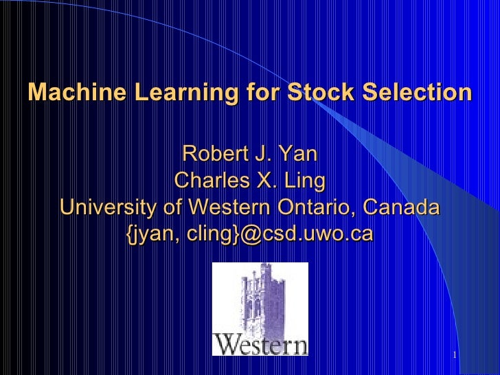Machine Learning for Stock Selection Robert J. Yan Charles X. Ling University of Western Ontario, Canada {jyan, cling}@csd...