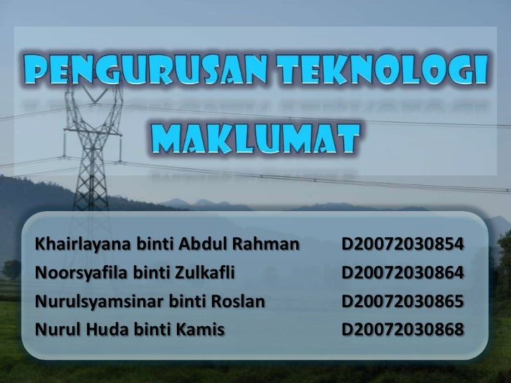 PENGURUSAN TEKNOLOGI MAKLUMAT<br />Khairlayana binti Abdul Rahman D20072030854<br />Noorsyafila binti ZulkafliD2007203...