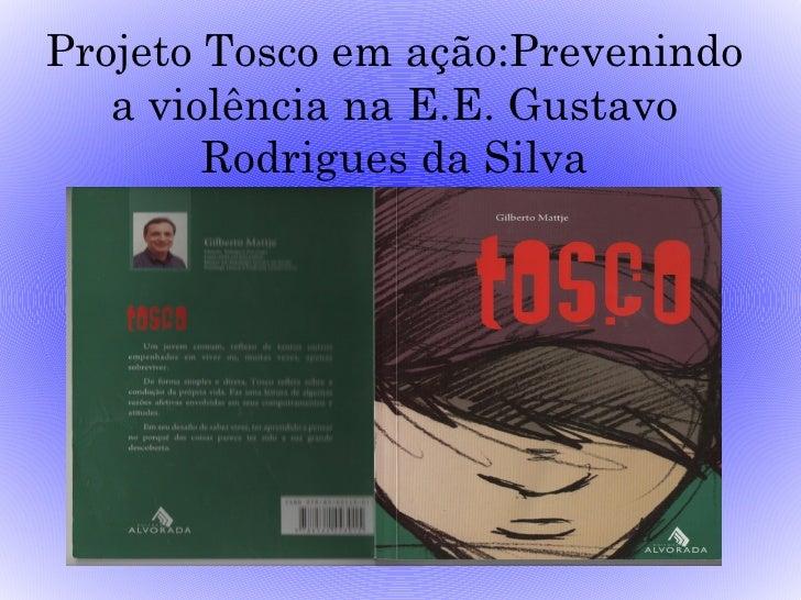 Projeto Tosco em ação:Prevenindo   a violência na E.E. Gustavo        Rodrigues da Silva