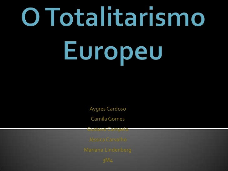 O Totalitarismo Europeu<br />Aygres Cardoso<br />Camila Gomes <br />Gustavo Campelo <br />Jéssica Carvalho <br />Mariana L...