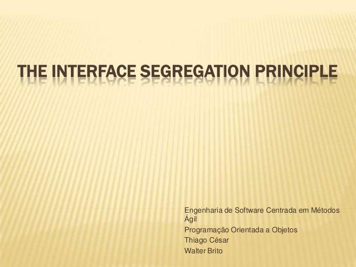 The Interface Segregation Principle<br />Engenharia de Software Centrada em Métodos Ágil<br />Programação Orientada a Obje...