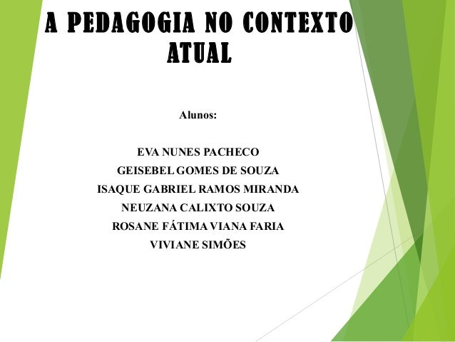 A PEDAGOGIA NO CONTEXTO ATUAL Alunos: EVA NUNES PACHECO GEISEBEL GOMES DE SOUZA ISAQUE GABRIEL RAMOS MIRANDA NEUZANA CALIX...