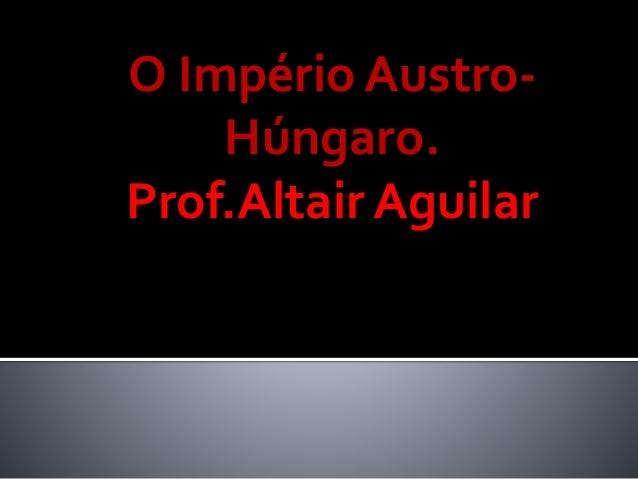 O Império Austro-  Húngaro.  Prof.Altair Aguilar