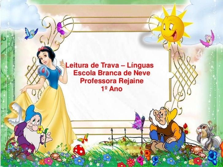 Leitura de Trava – Línguas  Escola Branca de Neve     Professora Rejaine           1º Ano