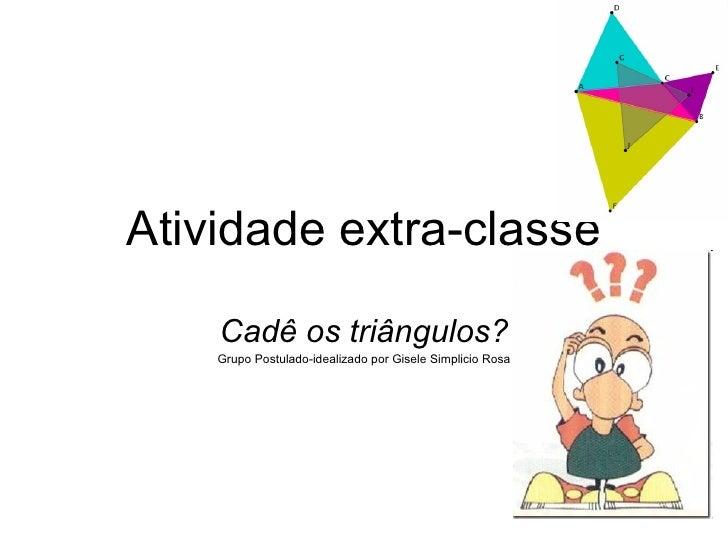 Atividade extra-classe Cadê os triângulos? Grupo Postulado-idealizado por Gisele Simplicio Rosa