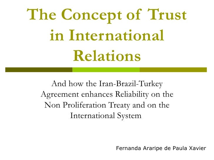 The Concept of Trust in International Relations And how the Iran-Brazil-Turkey Agreement enhances Reliability on the Non P...