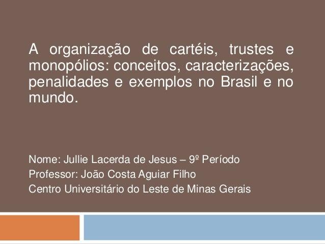 A organização de cartéis, trustes e monopólios: conceitos, caracterizações, penalidades e exemplos no Brasil e no mundo. N...