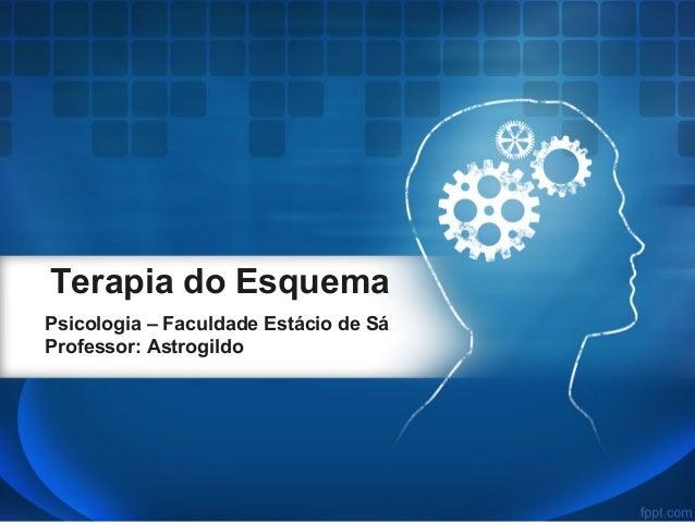 Terapia do Esquema Psicologia – Faculdade Estácio de Sá Professor: Astrogildo