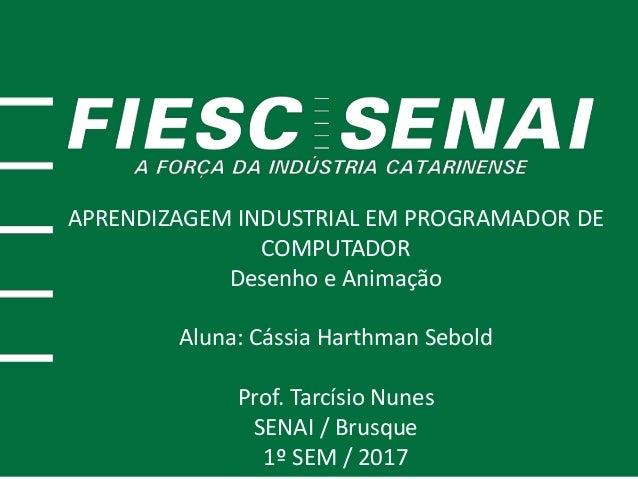 APRENDIZAGEM INDUSTRIAL EM PROGRAMADOR DE COMPUTADOR Desenho e Animação Aluna: Cássia Harthman Sebold Prof. Tarcísio Nunes...