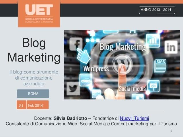 Blog Marketing ANNO 2013 - 2014 21 Feb 2014 Docente: Silvia Badriotto – Fondatrice di Nuovi_Turismi Consulente di Comunica...