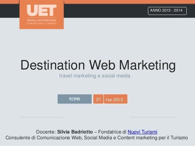 Destination Web Marketing ANNO 2013 - 2014 21 Feb 2013 Docente: Silvia Badriotto – Fondatrice di Nuovi Turismi Consulente ...