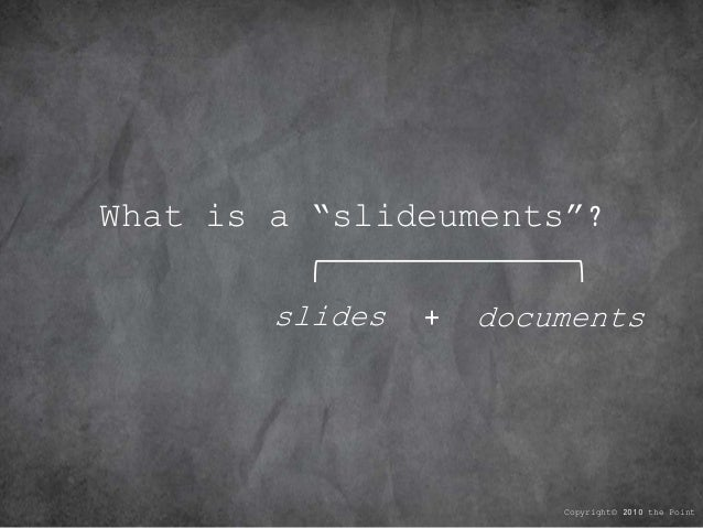 "What is a ""slideuments""? Copyright© 2010 the Point slides documents+"
