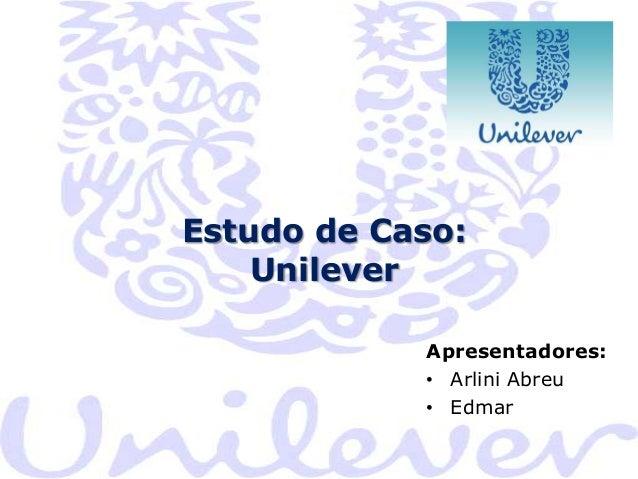 Estudo de Caso: Unilever Apresentadores: • Arlini Abreu • Edmar