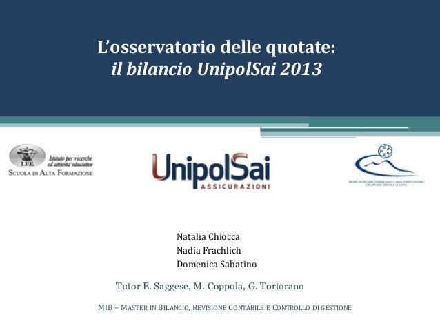 L'osservatorio delle quotate: il bilancio UnipolSai 2013 Natalia Chiocca Nadia Frachlich Domenica Sabatino MIB – MASTER IN...