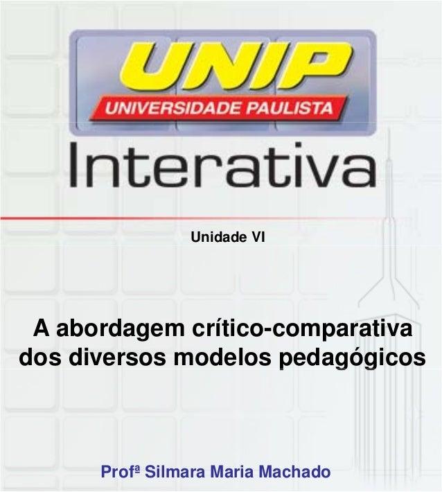 Unidade VI A abordagem crítico-comparativa dos diversos modelos pedagógicosp g g Profª Silmara Maria Machado