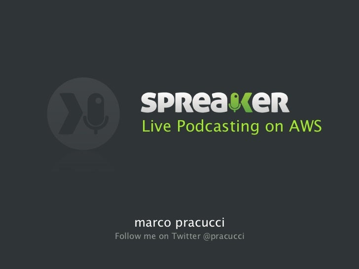 Live Podcasting on AWS    marco pracucciFollow me on Twitter @pracucci