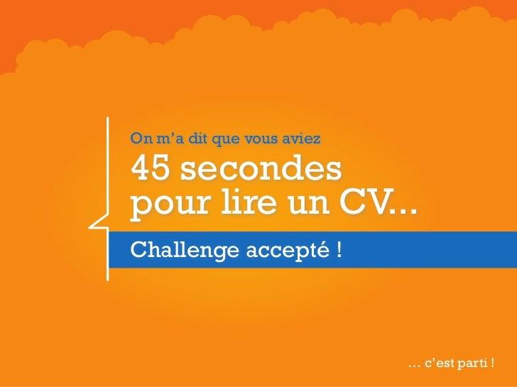 On m'a dit que vous aviez45 secondespour lire un CV...Challenge accepté !                            … c'est parti !