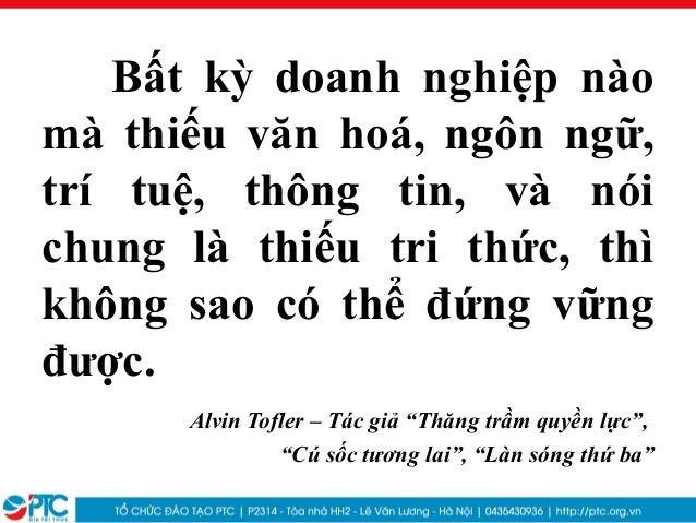 Bất kỳ doanh nghiệp nàomà thiếu văn hoá, ngôn ngữ,trí tuệ, thông tin, và nóichung là thiếu tri thức, thìkhông sao có thể đ...