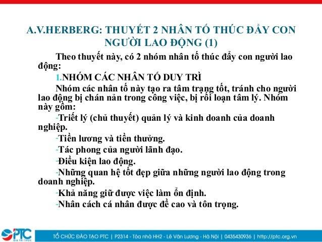 A.V.HERBERG: THUYẾT 2 NHÂN TỐ THÚC ĐẨY CONNGƯỜI LAO ĐỘNG (1)Theo thuyết này, có 2 nhóm nhân tố thúc đẩy con người laođộng:...