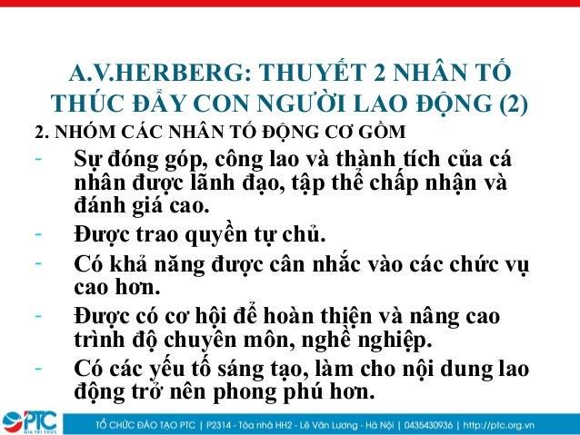 A.V.HERBERG: THUYẾT 2 NHÂN TỐTHÚC ĐẨY CON NGƯỜI LAO ĐỘNG (2)2. NHÓM CÁC NHÂN TỐ ĐỘNG CƠ GỒM- Sự đóng góp, công lao và thàn...