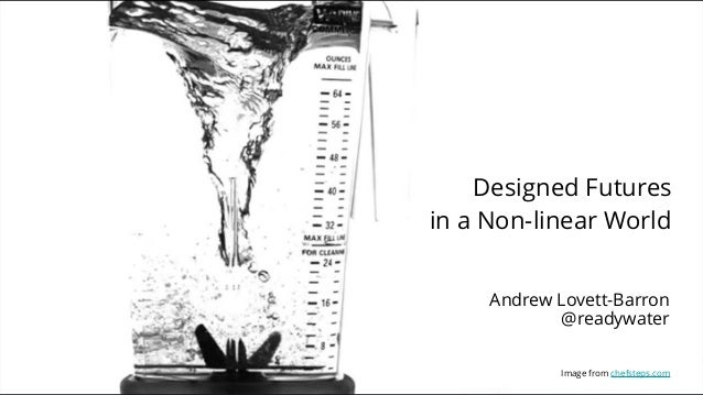 Designed Futures in a Non-linear World Image from chefsteps.com Andrew Lovett-Barron @readywater