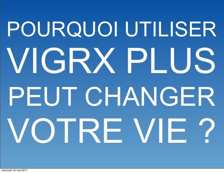 POURQUOI UTILISER   VIGRX PLUS    PEUT CHANGER    VOTRE VIE ?mercredi 18 mai 2011