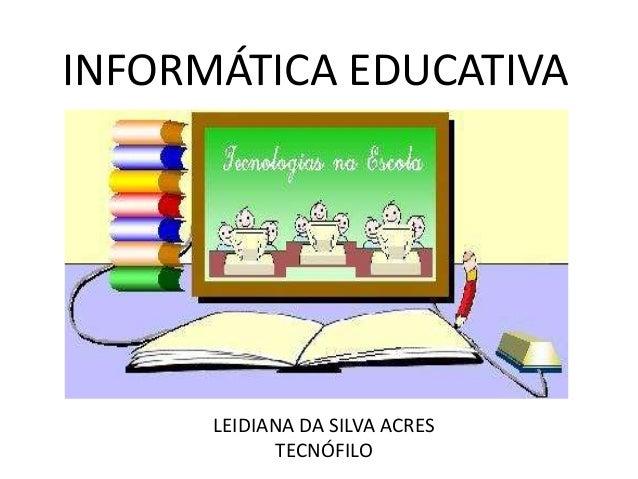 INFORMÁTICA EDUCATIVA LEIDIANA DA SILVA ACRES TECNÓFILO