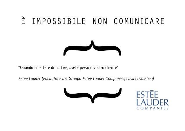 """è impossibile non comunicare """"Quando smettete di parlare, avete perso il vostro cliente"""" Estee Lauder (Fondatrice del Grup..."""